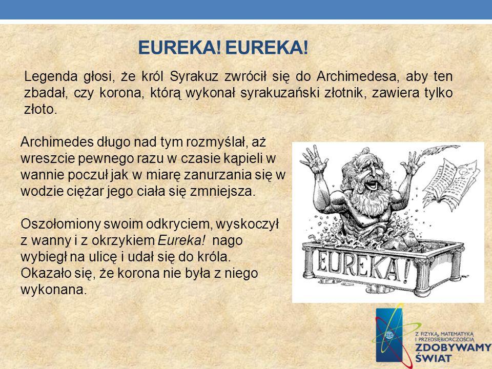 EUREKA! Legenda głosi, że król Syrakuz zwrócił się do Archimedesa, aby ten zbadał, czy korona, którą wykonał syrakuzański złotnik, zawiera tylko złoto