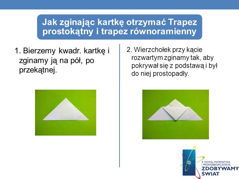 Jak zginając kartkę otrzymać Trapez prostokątny i trapez równoramienny 1. Bierzemy kwadr. kartkę i zginamy ją na pół, po przekątnej. 2. Wierzchołek pr
