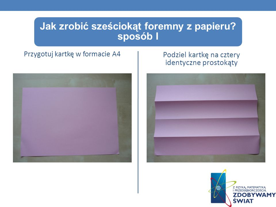 Jak zrobić sześciokąt foremny z papieru? sposób I Przygotuj kartkę w formacie A4 Podziel kartkę na cztery identyczne prostokąty