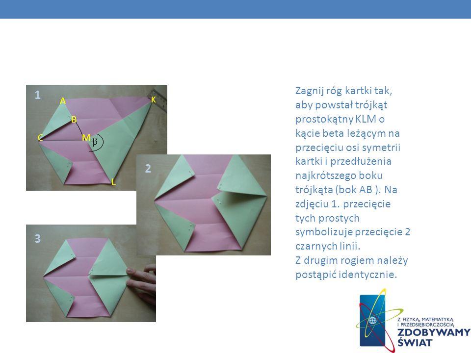 1 2 3 β K L M Zagnij róg kartki tak, aby powstał trójkąt prostokątny KLM o kącie beta leżącym na przecięciu osi symetrii kartki i przedłużenia najkrót