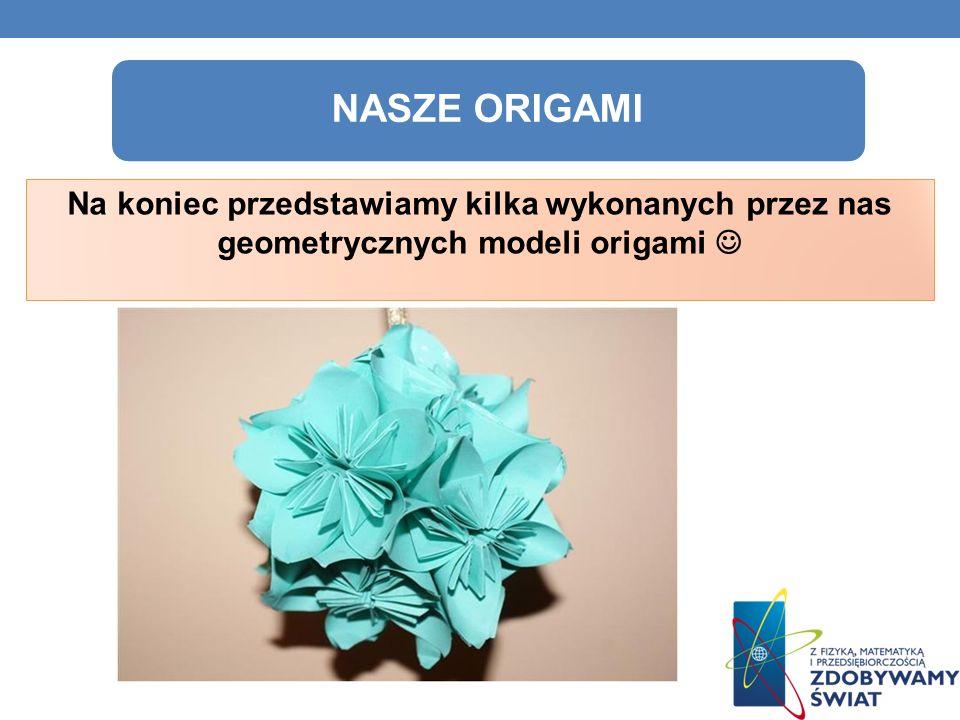 Na koniec przedstawiamy kilka wykonanych przez nas geometrycznych modeli origami NASZE ORIGAMI