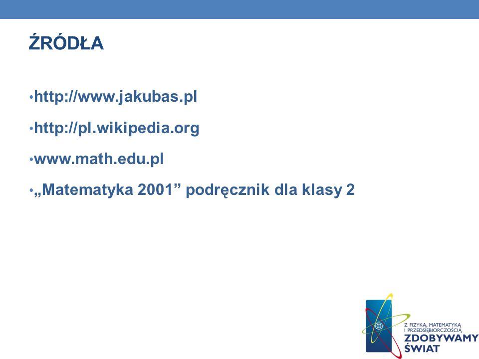 ŹRÓDŁA http://www.jakubas.pl http://pl.wikipedia.org www.math.edu.pl Matematyka 2001 podręcznik dla klasy 2