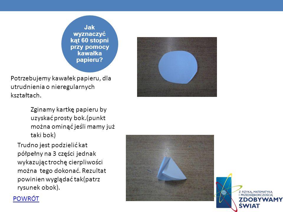 Jak wyznaczyć kąt 60 stopni przy pomocy kawałka papieru? Potrzebujemy kawałek papieru, dla utrudnienia o nieregularnych kształtach. Zginamy kartkę pap