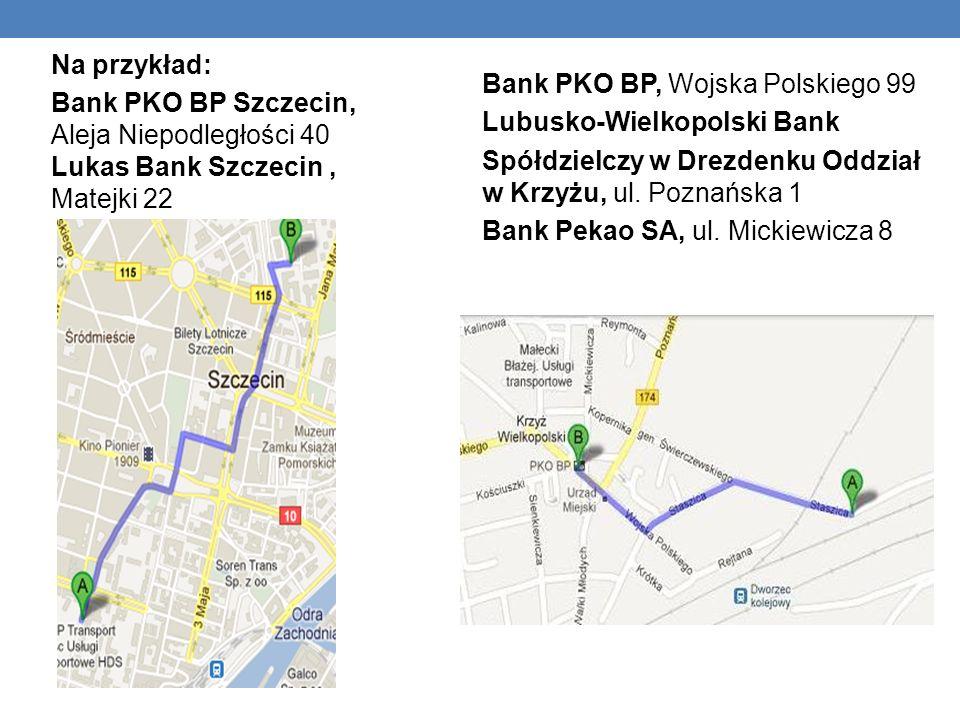 Na przykład: Bank PKO BP Szczecin, Aleja Niepodległości 40 Lukas Bank Szczecin, Matejki 22 Bank PKO BP, Wojska Polskiego 99 Lubusko-Wielkopolski Bank