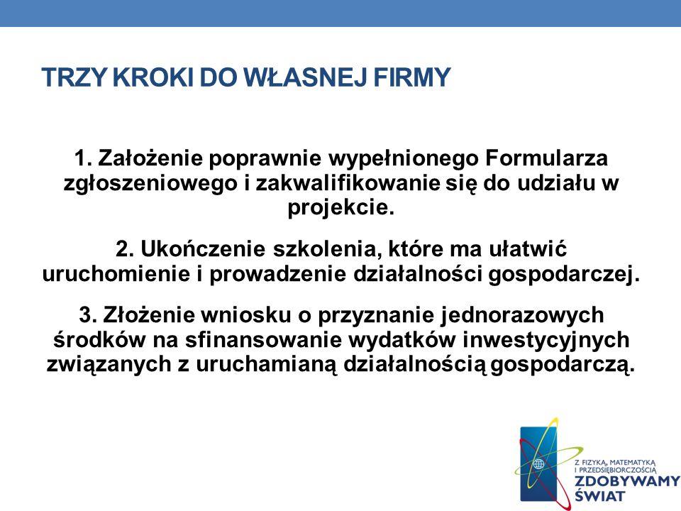 TRZY KROKI DO WŁASNEJ FIRMY 1. Założenie poprawnie wypełnionego Formularza zgłoszeniowego i zakwalifikowanie się do udziału w projekcie. 2. Ukończenie