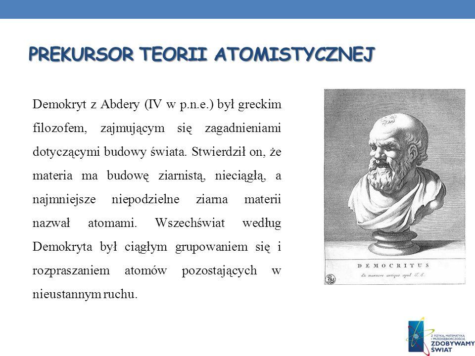 PREKURSOR TEORII ATOMISTYCZNEJ Demokryt z Abdery (IV w p.n.e.) był greckim filozofem, zajmującym się zagadnieniami dotyczącymi budowy świata. Stwierdz