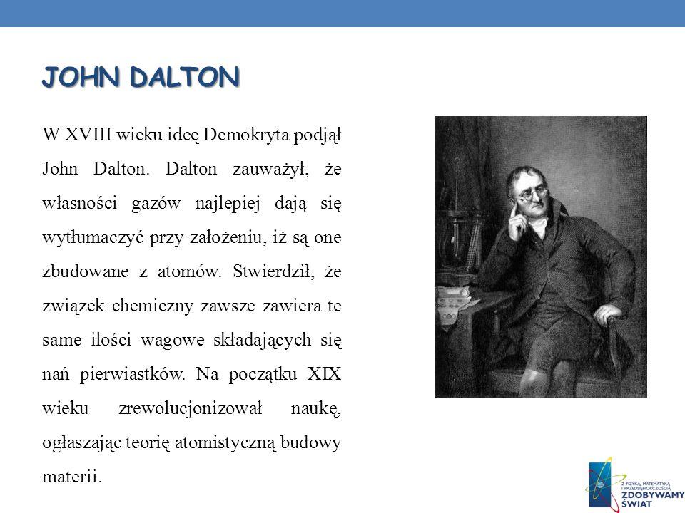 JOHN DALTON W XVIII wieku ideę Demokryta podjął John Dalton. Dalton zauważył, że własności gazów najlepiej dają się wytłumaczyć przy założeniu, iż są