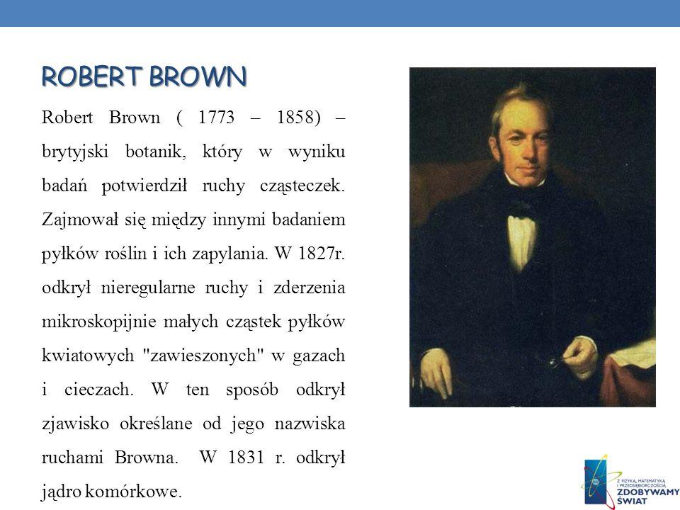 ROBERT BROWN Robert Brown ( 1773 – 1858) – brytyjski botanik, który w wyniku badań potwierdził ruchy cząsteczek. Zajmował się między innymi badaniem p