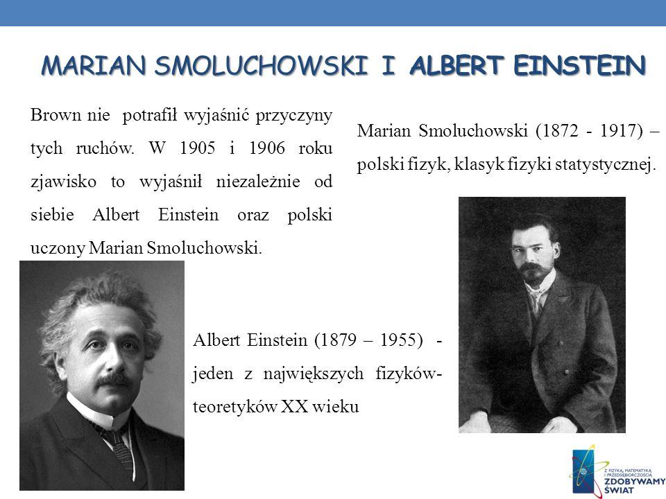 MARIAN SMOLUCHOWSKI I ALBERT EINSTEIN Brown nie potrafił wyjaśnić przyczyny tych ruchów. W 1905 i 1906 roku zjawisko to wyjaśnił niezależnie od siebie