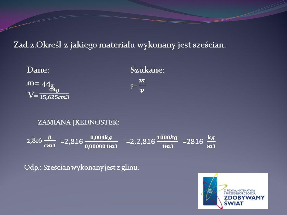 Zad.2.Określ z jakiego materiału wykonany jest sześcian. Dane: Szukane: m= 44 g ρ= V= =2,816=2,2,816=2816 2,816 ZAMIANA JKEDNOSTEK: Odp.: Sześcian wyk