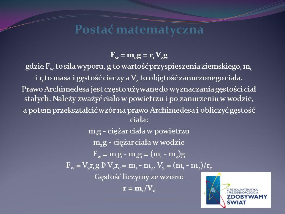 Postać matematyczna F w = m c g = r c V z g gdzie F w to siła wyporu, g to wartość przyspieszenia ziemskiego, m c i r c to masa i gęstość cieczy a V z