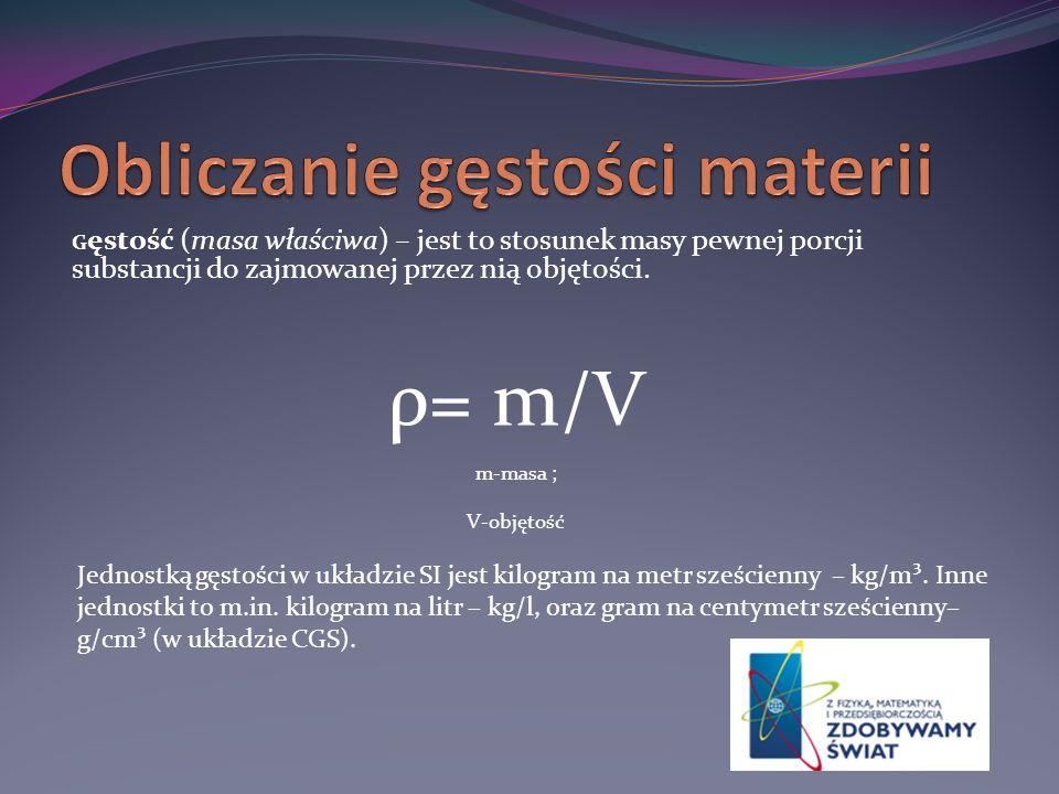 G ęstość (masa właściwa) – jest to stosunek masy pewnej porcji substancji do zajmowanej przez nią objętości. ρ= m/V m-masa ; V-objętość Jednostką gęst