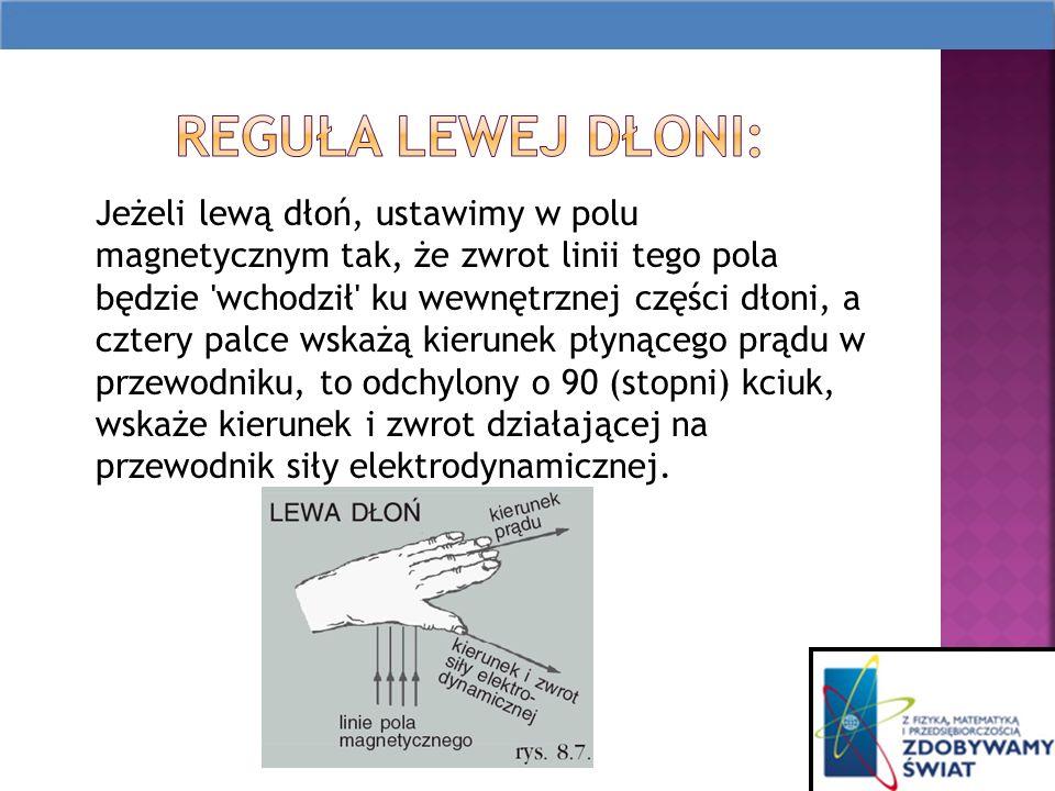 Jeżeli lewą dłoń, ustawimy w polu magnetycznym tak, że zwrot linii tego pola będzie wchodził ku wewnętrznej części dłoni, a cztery palce wskażą kierunek płynącego prądu w przewodniku, to odchylony o 90 (stopni) kciuk, wskaże kierunek i zwrot działającej na przewodnik siły elektrodynamicznej.