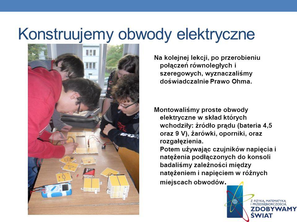Konstruujemy obwody elektryczne Na kolejnej lekcji, po przerobieniu połączeń równoległych i szeregowych, wyznaczaliśmy doświadczalnie Prawo Ohma.
