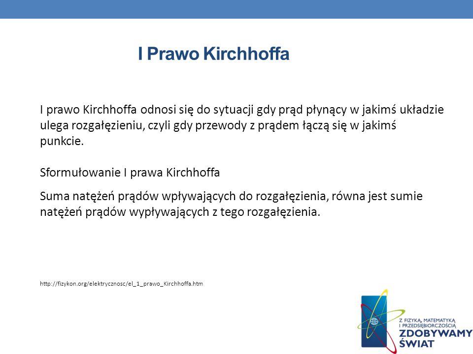 I Prawo Kirchhoffa I prawo Kirchhoffa odnosi się do sytuacji gdy prąd płynący w jakimś układzie ulega rozgałęzieniu, czyli gdy przewody z prądem łączą się w jakimś punkcie.