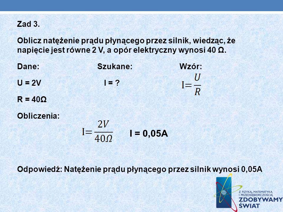 Zad 3. Oblicz natężenie prądu płynącego przez silnik, wiedząc, że napięcie jest równe 2 V, a opór elektryczny wynosi 40 Ω. Dane: Szukane: Wzór: U = 2V
