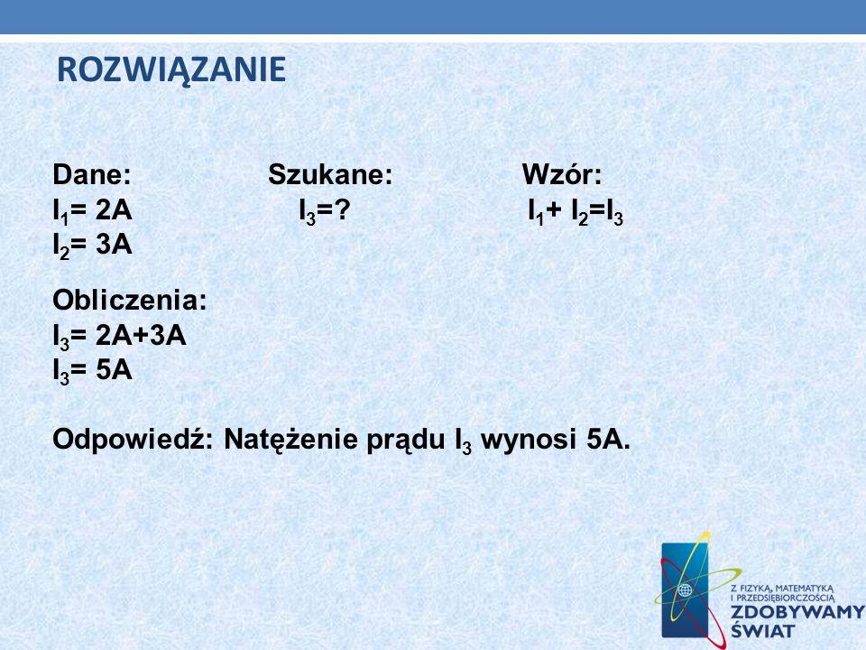 Dane: Szukane: Wzór: I 1 = 2A I 3 =? I 1 + I 2 =I 3 I 2 = 3A Obliczenia: I 3 = 2A+3A I 3 = 5A Odpowiedź: Natężenie prądu I 3 wynosi 5A. ROZWIĄZANIE