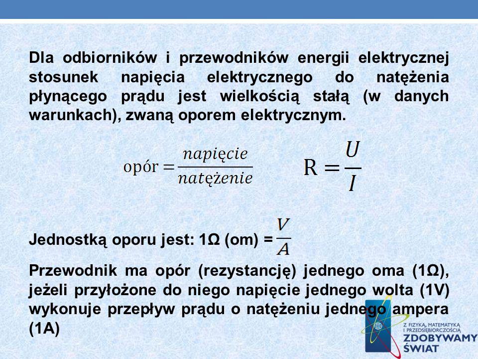 Dla odbiorników i przewodników energii elektrycznej stosunek napięcia elektrycznego do natężenia płynącego prądu jest wielkością stałą (w danych warun
