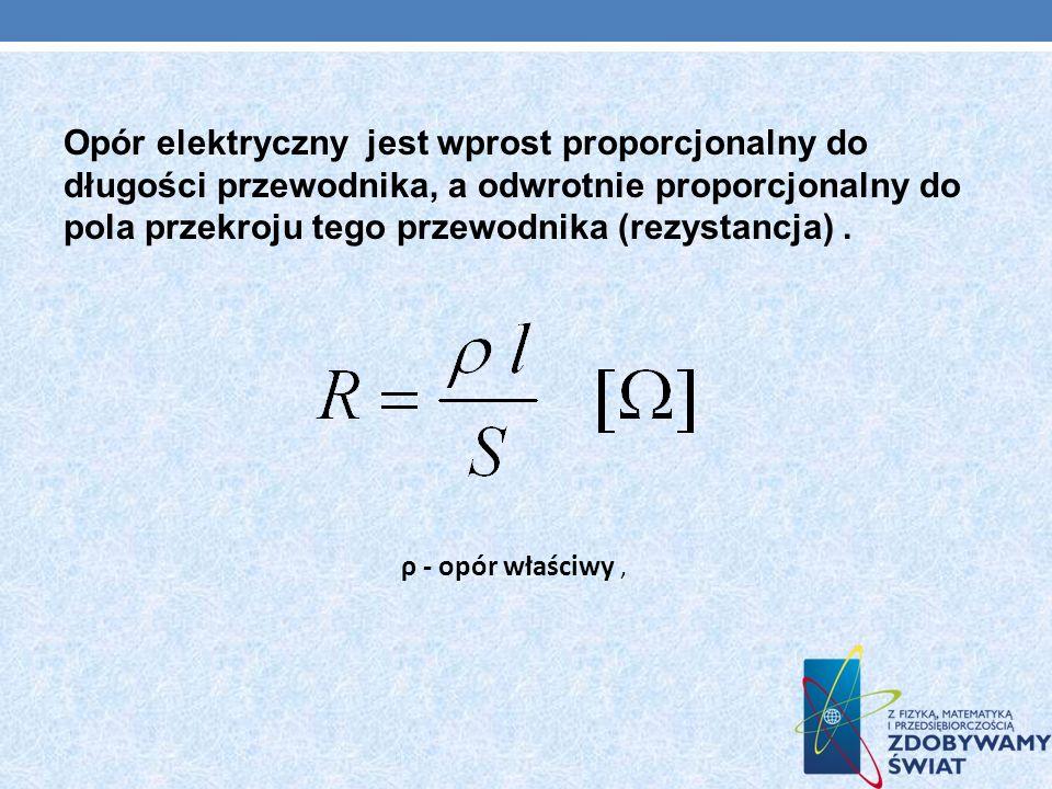 Opór elektryczny jest wprost proporcjonalny do długości przewodnika, a odwrotnie proporcjonalny do pola przekroju tego przewodnika (rezystancja). ρ -