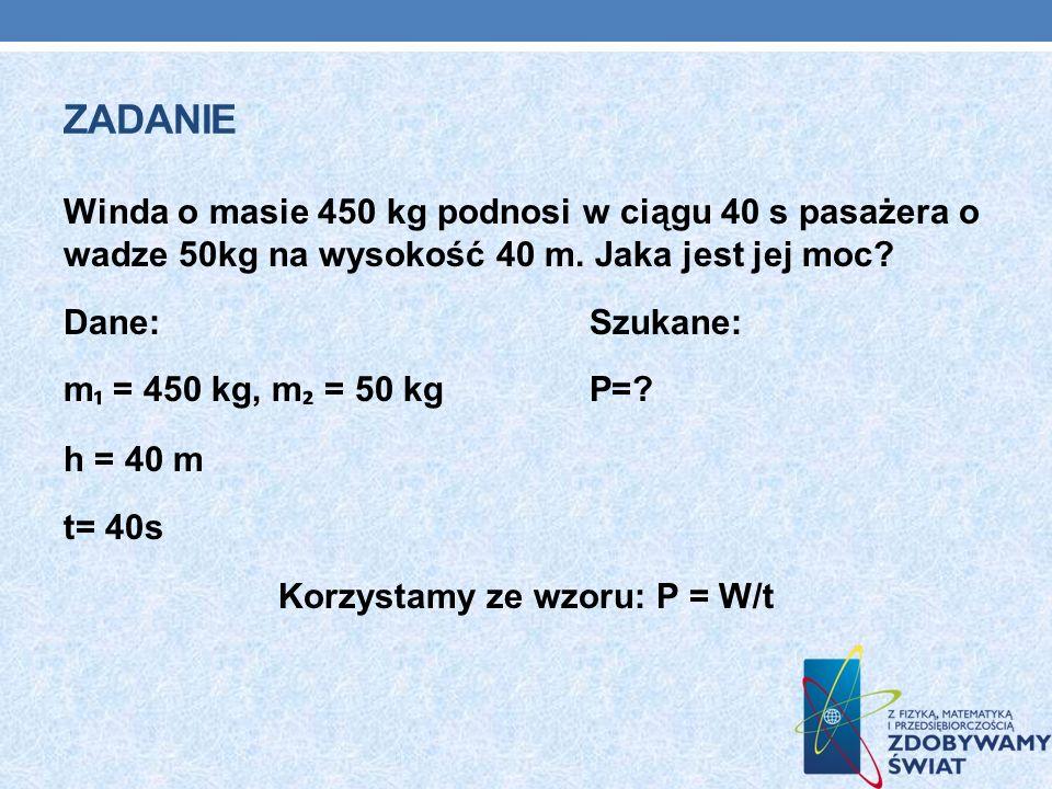 ZADANIE Winda o masie 450 kg podnosi w ciągu 40 s pasażera o wadze 50kg na wysokość 40 m. Jaka jest jej moc? Dane:Szukane: m = 450 kg, m = 50 kgP=? h