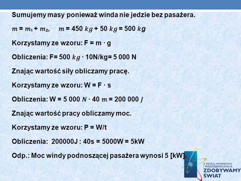 Sumujemy masy ponieważ winda nie jedzie bez pasażera. = +, = 450 + 50 = 500 g Korzystamy ze wzoru: F = m · g Obliczenia: F= 500 10N/kg= 5 000 N Znając