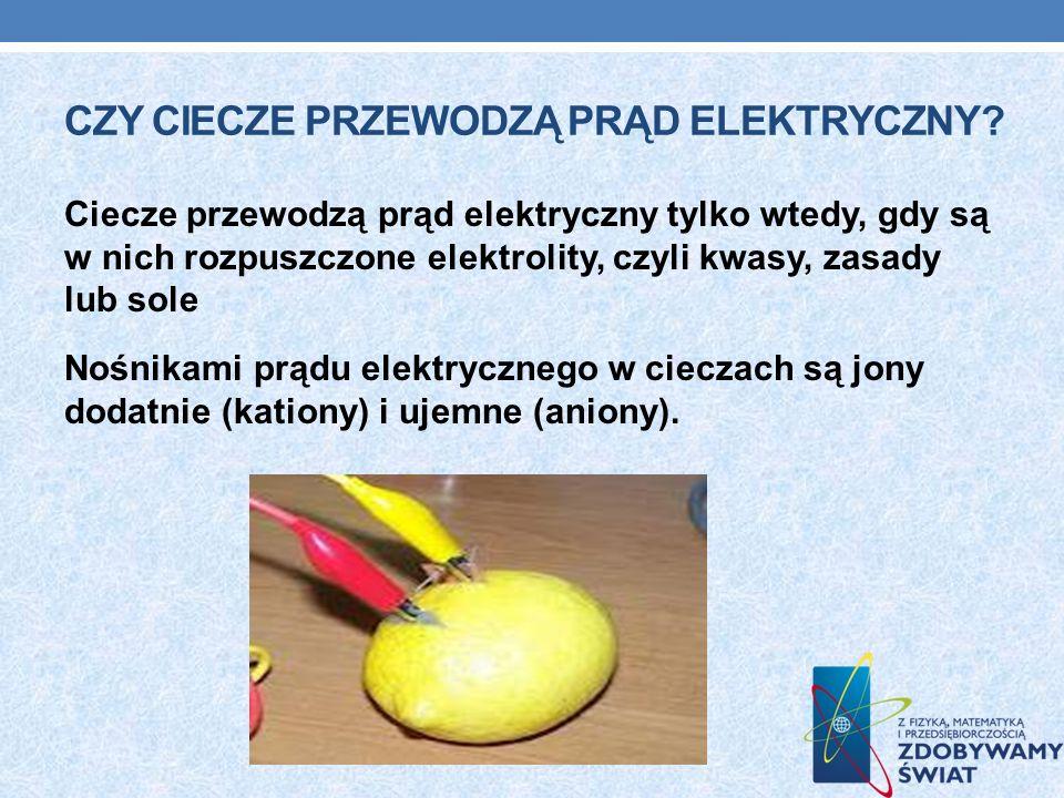 CZY CIECZE PRZEWODZĄ PRĄD ELEKTRYCZNY? Ciecze przewodzą prąd elektryczny tylko wtedy, gdy są w nich rozpuszczone elektrolity, czyli kwasy, zasady lub