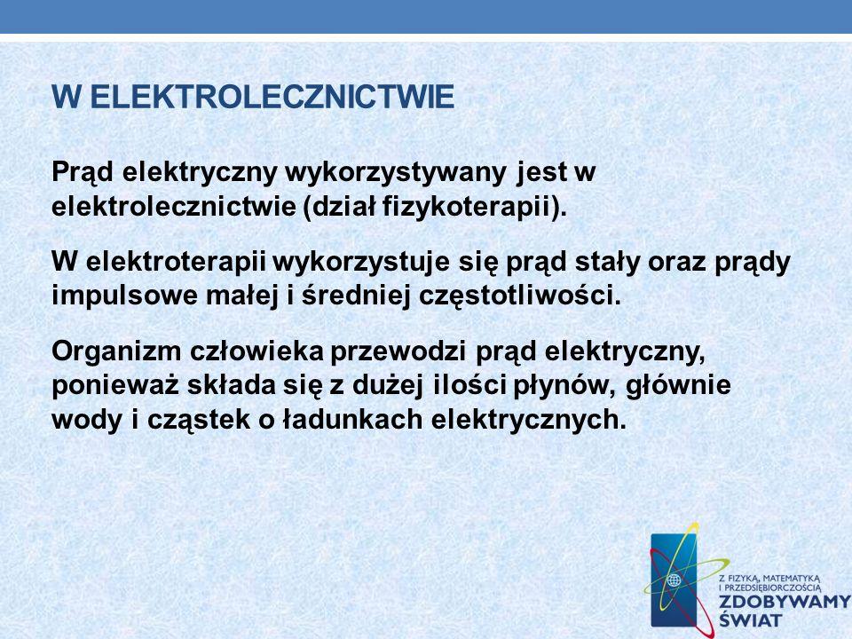 W ELEKTROLECZNICTWIE Prąd elektryczny wykorzystywany jest w elektrolecznictwie (dział fizykoterapii). W elektroterapii wykorzystuje się prąd stały ora