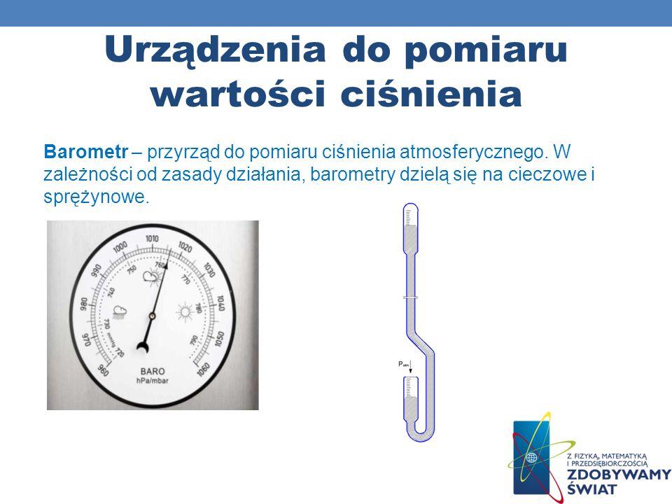Urządzenia do pomiaru wartości ciśnienia Barometr – przyrząd do pomiaru ciśnienia atmosferycznego. W zależności od zasady działania, barometry dzielą