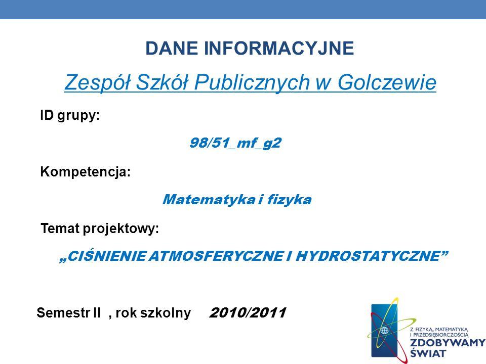 DANE INFORMACYJNE Zespół Szkół Publicznych w Golczewie ID grupy: 98/51_mf_g2 Kompetencja: Matematyka i fizyka Temat projektowy: CIŚNIENIE ATMOSFERYCZN