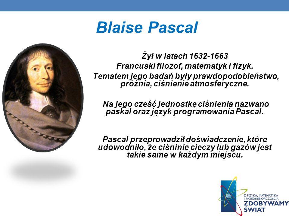 Blaise Pascal Żył w latach 1632-1663 Francuski filozof, matematyk i fizyk. Tematem jego badań były prawdopodobieństwo, próżnia, ciśnienie atmosferyczn