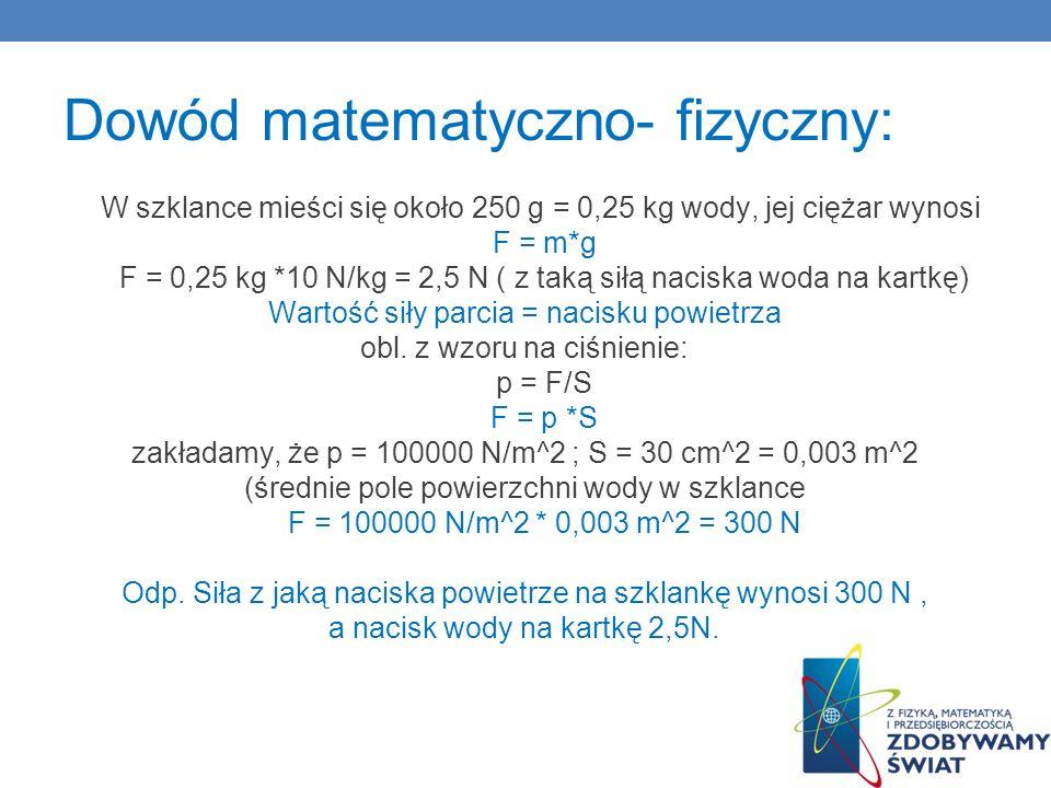 Dowód matematyczno- fizyczny: W szklance mieści się około 250 g = 0,25 kg wody, jej ciężar wynosi F = m*g F = 0,25 kg *10 N/kg = 2,5 N ( z taką siłą n