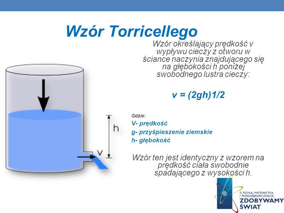 Wzór Torricellego Wzór określający prędkość v wypływu cieczy z otworu w ściance naczynia znajdującego się na głębokości h poniżej swobodnego lustra ci