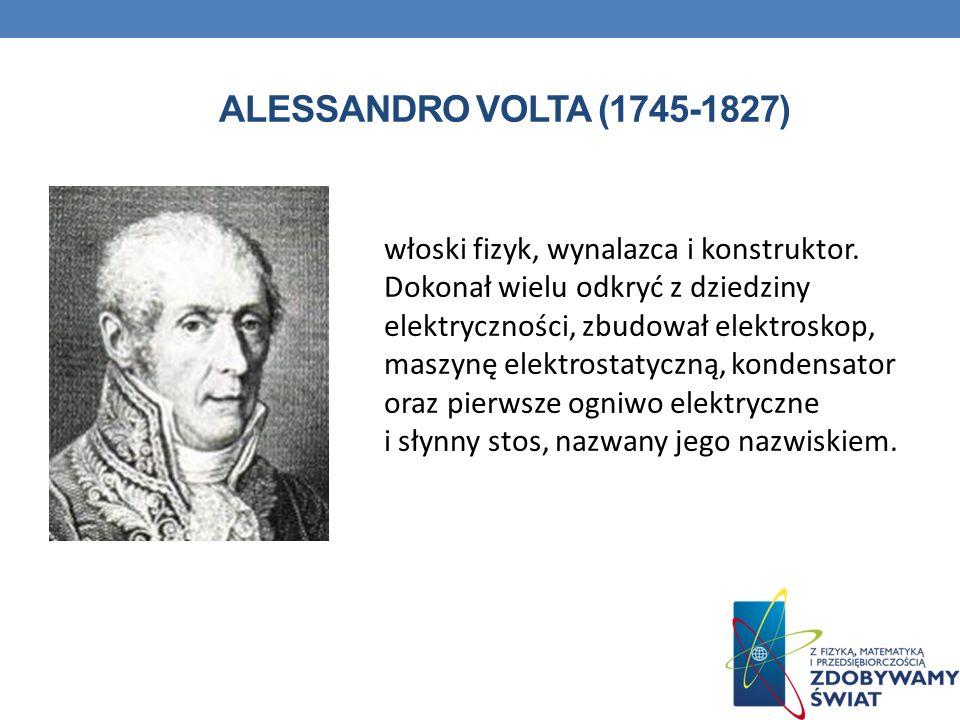 ALESSANDRO VOLTA (1745-1827) włoski fizyk, wynalazca i konstruktor. Dokonał wielu odkryć z dziedziny elektryczności, zbudował elektroskop, maszynę ele