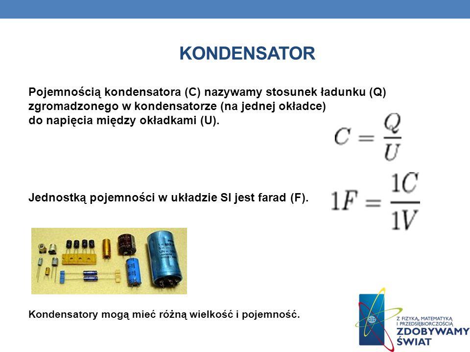 KONDENSATOR Pojemnością kondensatora (C) nazywamy stosunek ładunku (Q) zgromadzonego w kondensatorze (na jednej okładce) do napięcia między okładkami