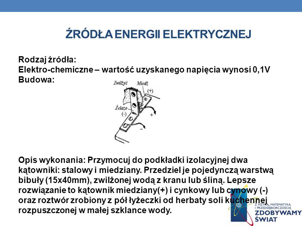 ŹRÓDŁA ENERGII ELEKTRYCZNEJ Rodzaj źródła: Elektro-chemiczne – wartość uzyskanego napięcia wynosi 0,1V Budowa: Opis wykonania: Przymocuj do podkładki