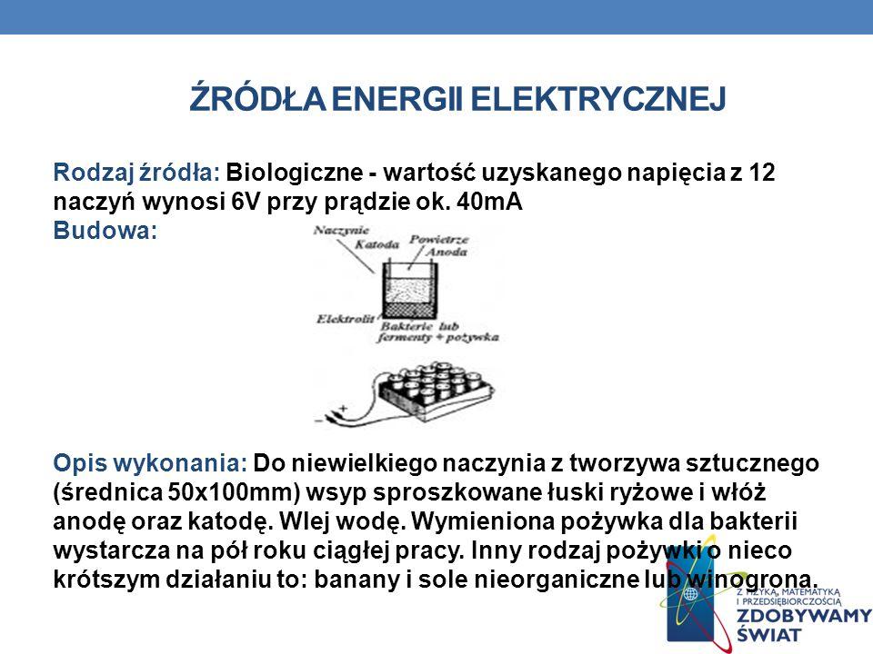 ŹRÓDŁA ENERGII ELEKTRYCZNEJ Rodzaj źródła: Biologiczne - wartość uzyskanego napięcia z 12 naczyń wynosi 6V przy prądzie ok. 40mA Budowa: Opis wykonani