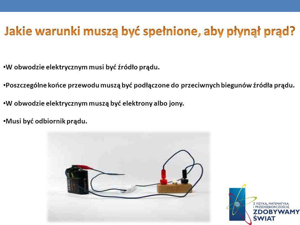 W obwodzie elektrycznym musi być źródło prądu. Poszczególne końce przewodu muszą być podłączone do przeciwnych biegunów źródła prądu. W obwodzie elekt