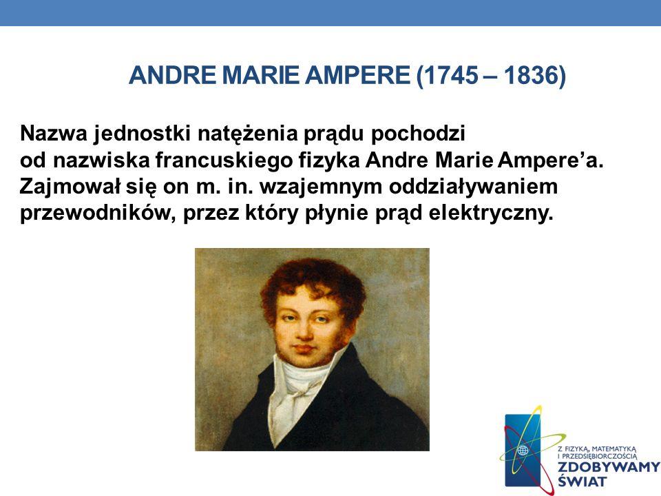 ANDRE MARIE AMPERE (1745 – 1836) Nazwa jednostki natężenia prądu pochodzi od nazwiska francuskiego fizyka Andre Marie Amperea. Zajmował się on m. in.