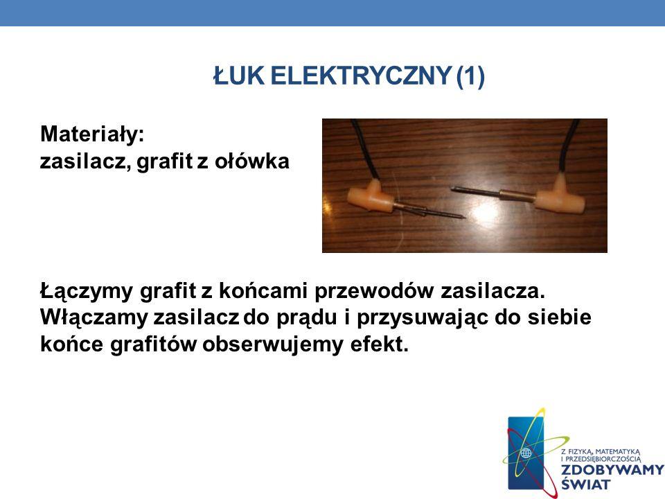 ŁUK ELEKTRYCZNY (1) Materiały: zasilacz, grafit z ołówka Łączymy grafit z końcami przewodów zasilacza. Włączamy zasilacz do prądu i przysuwając do sie