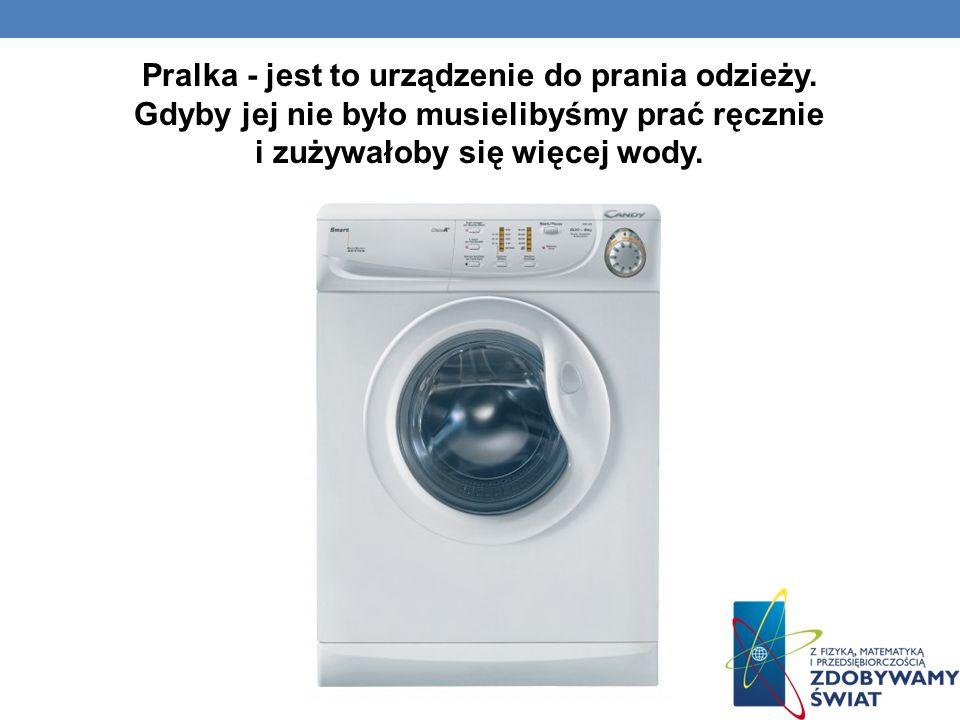 Pralka - jest to urządzenie do prania odzieży. Gdyby jej nie było musielibyśmy prać ręcznie i zużywałoby się więcej wody.