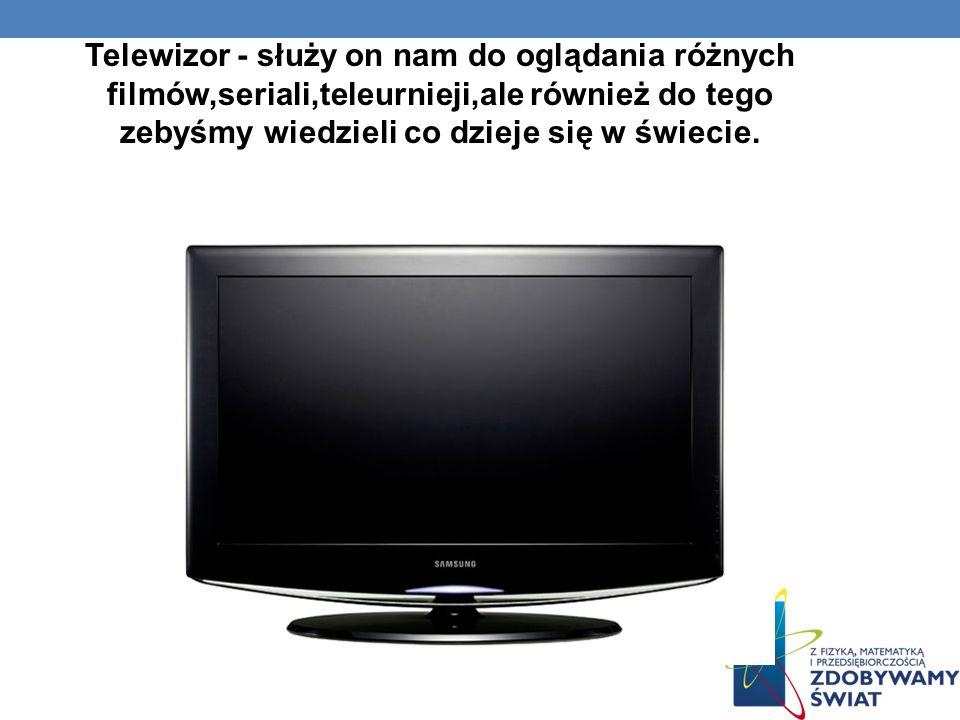 Telewizor - służy on nam do oglądania różnych filmów,seriali,teleurnieji,ale również do tego zebyśmy wiedzieli co dzieje się w świecie.