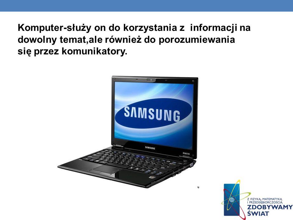 Komputer-służy on do korzystania z informacji na dowolny temat,ale również do porozumiewania się przez komunikatory.