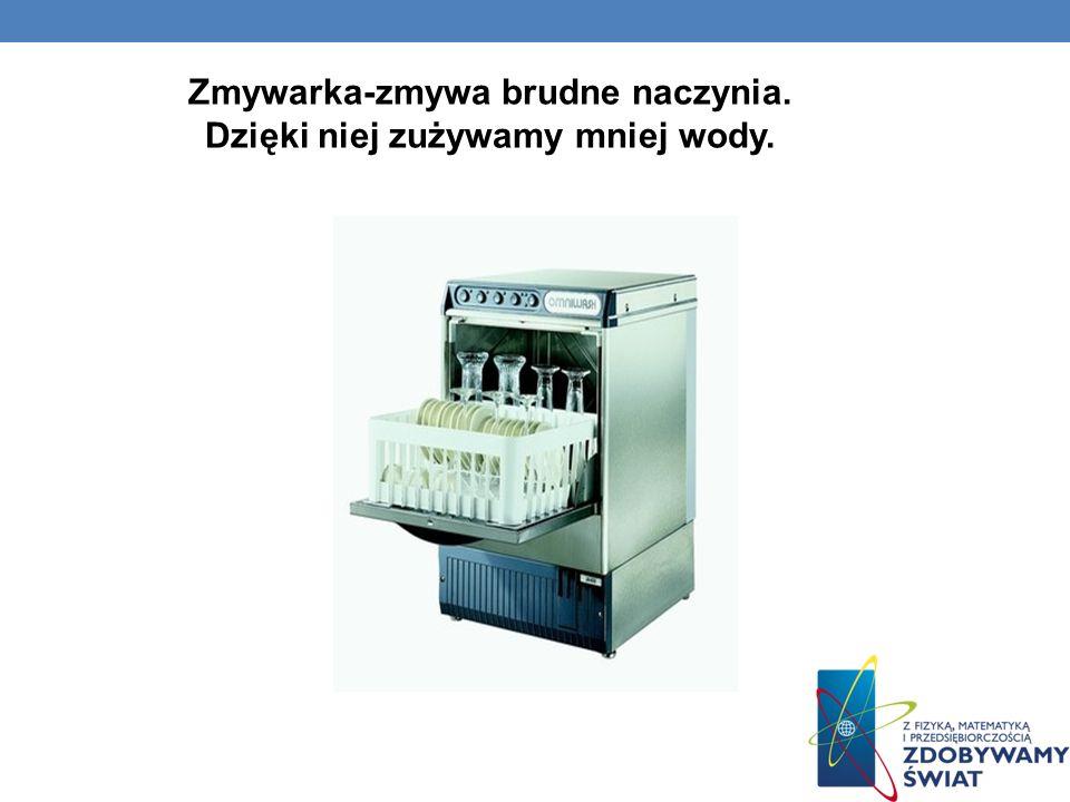 Zmywarka-zmywa brudne naczynia. Dzięki niej zużywamy mniej wody.