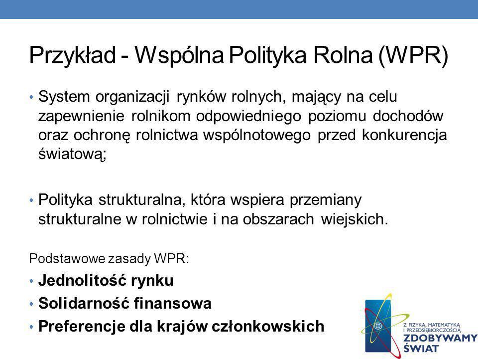 Przykład - Wspólna Polityka Rolna (WPR) System organizacji rynków rolnych, mający na celu zapewnienie rolnikom odpowiedniego poziomu dochodów oraz och