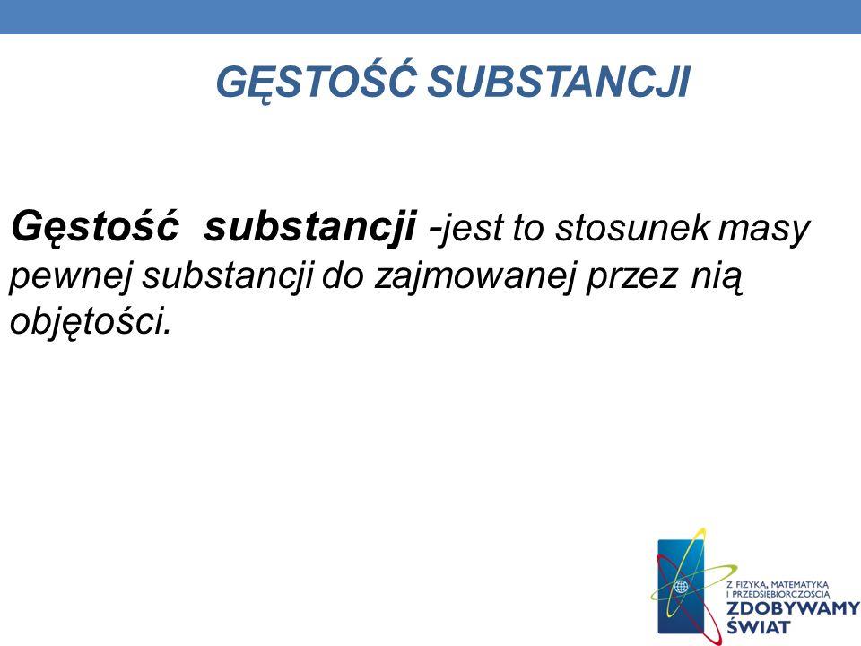 GĘSTOŚĆ SUBSTANCJI Gęstość substancji - jest to stosunek masy pewnej substancji do zajmowanej przez nią objętości.