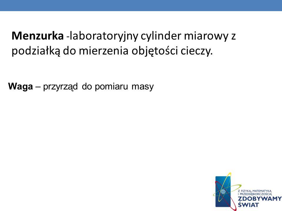 Menzurka - laboratoryjny cylinder miarowy z podziałką do mierzenia objętości cieczy. Waga – przyrząd do pomiaru masy