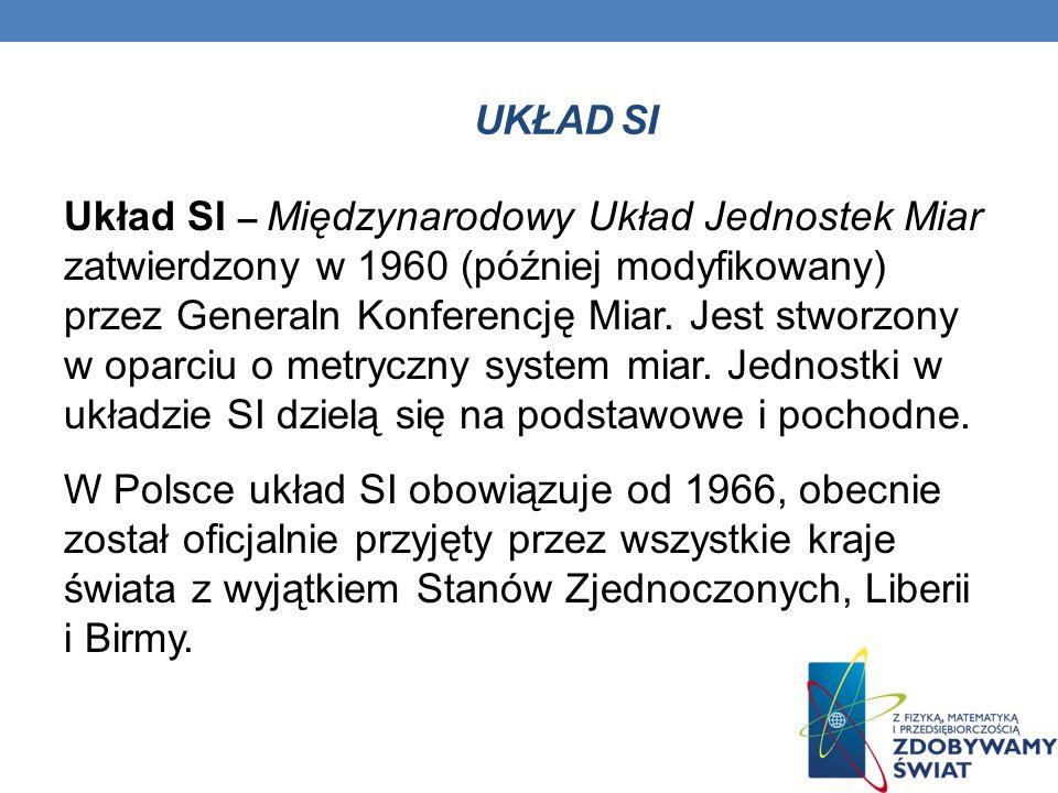 Układ SI – Międzynarodowy Układ Jednostek Miar zatwierdzony w 1960 (później modyfikowany) przez Generaln Konferencję Miar. Jest stworzony w oparciu o