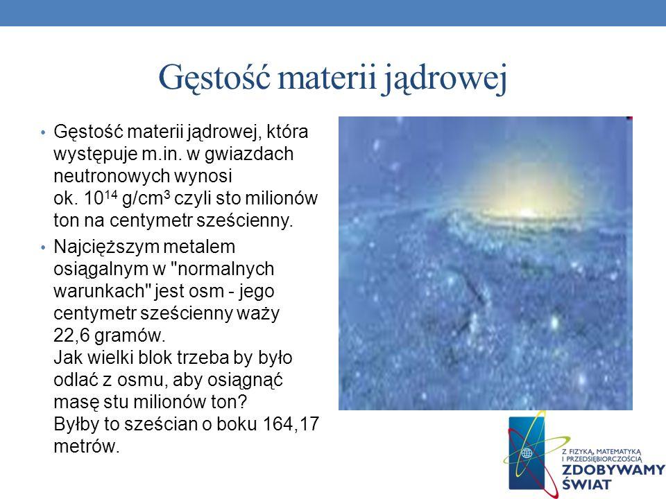 Gęstość materii jądrowej Gęstość materii jądrowej, która występuje m.in. w gwiazdach neutronowych wynosi ok. 10 14 g/cm 3 czyli sto milionów ton na ce