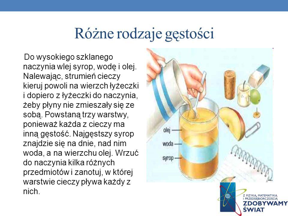 Różne rodzaje gęstości Do wysokiego szklanego naczynia wlej syrop, wodę i olej. Nalewając, strumień cieczy kieruj powoli na wierzch łyżeczki i dopiero