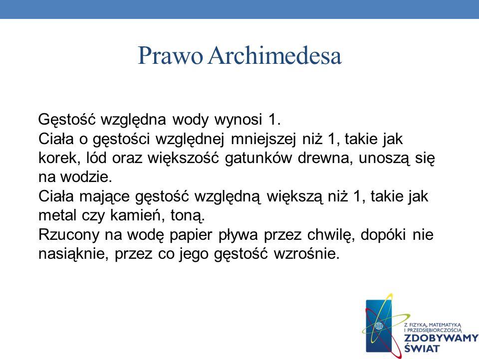 Prawo Archimedesa Gęstość względna wody wynosi 1. Ciała o gęstości względnej mniejszej niż 1, takie jak korek, lód oraz większość gatunków drewna, uno